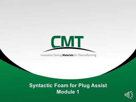 Syntactic Foam for Plug Assist Module 1 Agenda 1.Introduction to CMT Materials 2.Definitions 3.HYTAC plug assist materials 4.Benefits of plug assist.