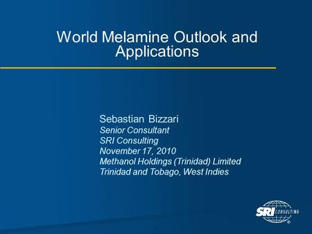1 World Melamine Outlook and Applications Sebastian Bizzari Senior Consultant SRI Consulting November 17, 2010 Methanol Holdings (Trinidad) Limited Trinidad.