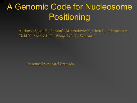 A Genomic Code for Nucleosome Positioning Authors: Segal E., Fondufe-Mittendorfe Y., Chen L., Thastrom A., Field Y., Moore I. K., Wang J.-P. Z., Widom.