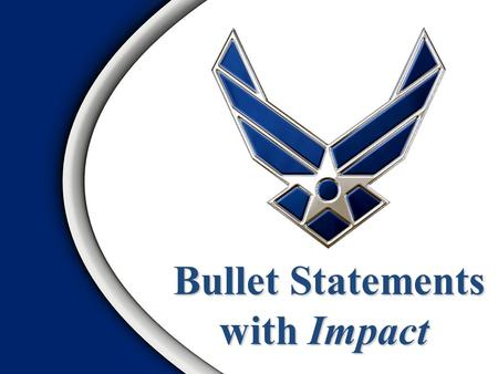 Bullet Statements Bullet Statements with Impact OVERVIEW 1.Importance of Effective Bullets 2.What is a Bullet Statement? 3.Writing Effective Bullets.