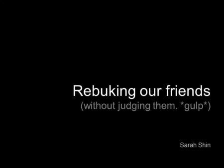 Rebuking our friends (without judging them. *gulp*) Sarah Shin.
