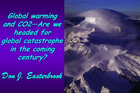 Global warming and CO2―Are we headed for global catastrophe in the coming century? Don J. Easterbrook.