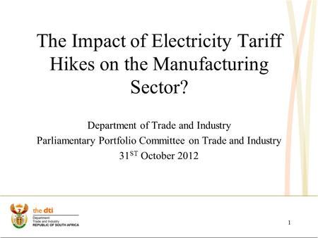 The Impact of Electricity Tariff Hikes on the Manufacturing Sector? Department of Trade and Industry Parliamentary Portfolio Committee on Trade and Industry.
