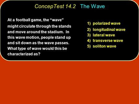 "At a football game, the ""wave"" might circulate through the stands and move around the stadium. In this wave motion, people stand up and sit down as the."
