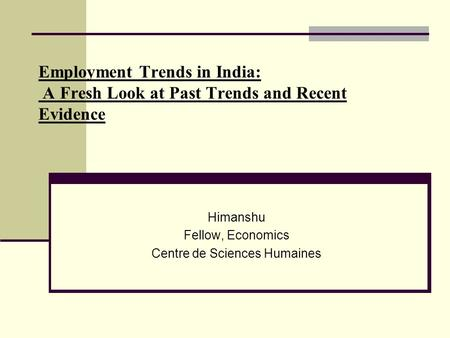 Employment Trends in India: A Fresh Look at Past Trends and Recent Evidence Himanshu Fellow, Economics Centre de Sciences Humaines.