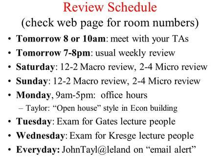 Review Schedule (check web page for room numbers) Tomorrow 8 or 10am: meet with your TAs Tomorrow 7-8pm: usual weekly review Saturday: 12-2 Macro review,