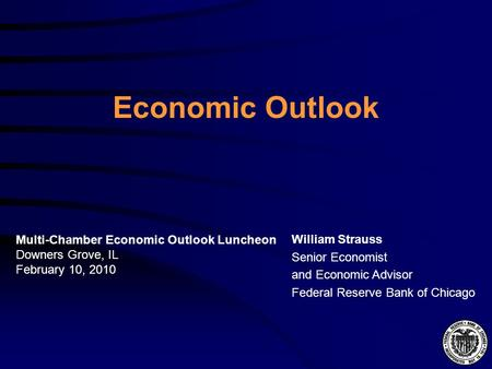 Economic Outlook William Strauss Senior Economist and Economic Advisor Federal Reserve Bank of Chicago Multi-Chamber Economic Outlook Luncheon Downers.