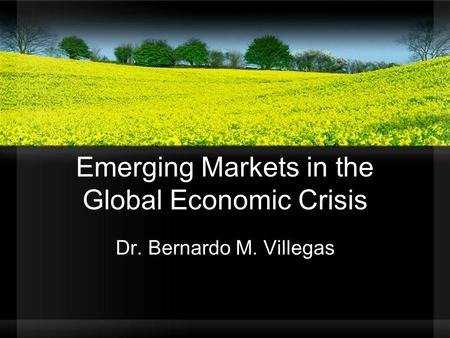 Emerging Markets in the Global Economic Crisis Dr. Bernardo M. Villegas.
