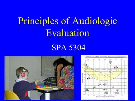 Principles of Audiologic Evaluation SPA 5304. Audiology As a Profession Huh? History Mission Whom do we work with? The Au.D.