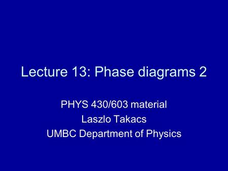 Lecture 13: Phase diagrams 2 PHYS 430/603 material Laszlo Takacs UMBC Department of Physics.
