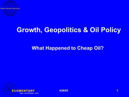 Www. ecomentary. com 1 Growth, Geopolitics & Oil Policy What Happened to Cheap Oil? 4/26/05.