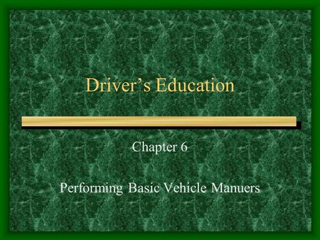 Driver's Education Chapter 6 Performing Basic Vehicle Manuers.