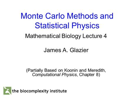 Monte Carlo Methods and Statistical Physics Mathematical Biology Lecture 4 James A. Glazier (Partially Based on Koonin and Meredith, Computational Physics,