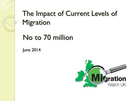 The Impact of Current Levels of Migration No to 70 million June 2014.