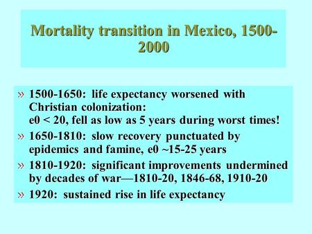 Mortality transition in Mexico, 1500- 2000 » 1500-1650: life expectancy worsened with Christian colonization: e0 < 20, fell as low as 5 years during worst.