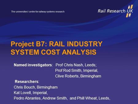 The universities' centre for railway systems research Project B7: RAIL INDUSTRY SYSTEM COST ANALYSIS Named investigators: Prof Chris Nash, Leeds; Prof.