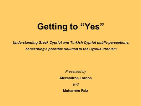 "Getting to ""Yes"" Understanding Greek Cypriot and Turkish Cypriot public perceptions, concerning a possible Solution to the Cyprus Problem. Presented by."