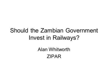 Should the Zambian Government Invest in Railways? Alan Whitworth ZIPAR.