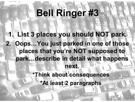 Bell Ringer #3 1.List 3 places you should NOT park. 2.Oops…You just parked in one of those places that you're NOT supposed to park…describe in detail what.