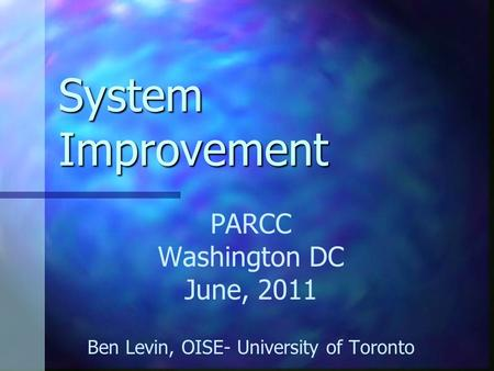 System Improvement PARCC Washington DC June, 2011 Ben Levin, OISE- University of Toronto.