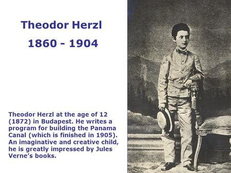 Theodor Herzl at the age of 12 (1872) in Budapest. He writes a program for building the Panama Canal (which is finished in 1905). An imaginative and creative.