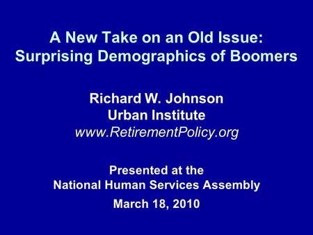 A New Take on an Old Issue: Surprising Demographics of Boomers Richard W. Johnson Urban Institute www.RetirementPolicy.org Presented at the National Human.