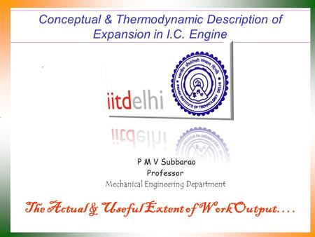 Conceptual & Thermodynamic Description of Expansion in I.C. Engine P M V Subbarao Professor Mechanical Engineering Department The Actual & Useful Extent.