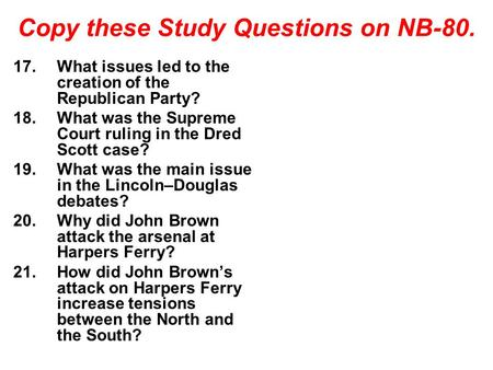 Copy these Study Questions on NB-80. 17.What issues led to the creation of the Republican Party? 18.What was the Supreme Court ruling in the Dred Scott.