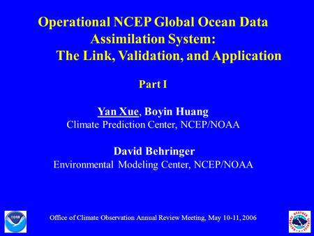Operational NCEP Global Ocean Data Assimilation System: The Link, Validation, and Application Part I Yan Xue, Boyin Huang Climate Prediction Center, NCEP/NOAA.