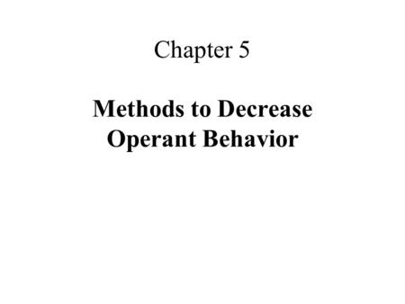 Chapter 5 Methods to Decrease Operant Behavior. What Is Extinction? extinction is: –the procedure of eliminating the consequence of a behavior that had.