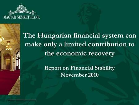 The Hungarian financial system can make only a limited contribution to the economic recovery Report on Financial Stability November 2010.