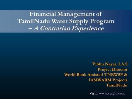 Financial Management of TamilNadu Water Supply Program – A Contrarian Experience Vibhu Nayar. I.A.S Project Director World Bank Assisted TNRWSP & IAMWARM.