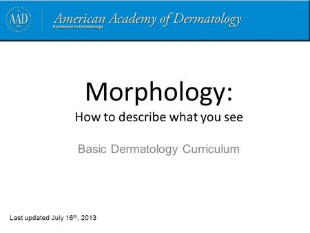 Morphology: How to describe what you see Last updated July 16 th, 2013 Basic Dermatology Curriculum.