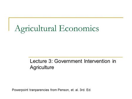 Agricultural Economics Lecture 3: Government Intervention in Agriculture Powerpoint tranparencies from Penson, et. al. 3rd. Ed.