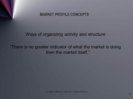 "Copyright (c) LBRGroup 1996-2006. All Rights Reserved. 1 MARKET PROFILE CONCEPTS Ways of organizing activity and structure ""There is no greater indicator."