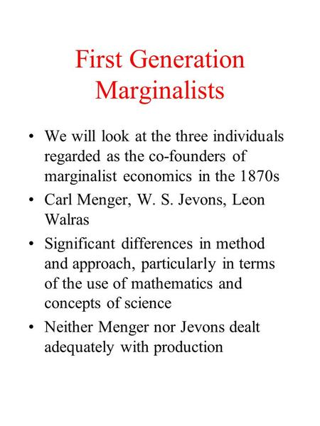 First Generation Marginalists We will look at the three individuals regarded as the co-founders of marginalist economics in the 1870s Carl Menger, W. S.