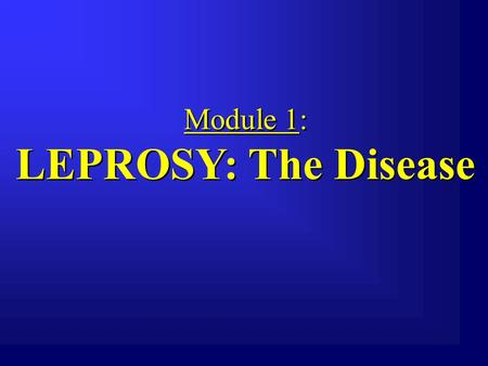 Module 1: LEPROSY: The Disease Module 1: LEPROSY: The Disease.