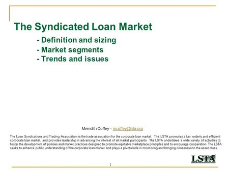1 The Syndicated Loan Market - Definition and sizing - Market segments - Trends and issues Meredith Coffey – The Loan.