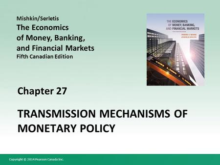 Copyright © 2014 Pearson Canada Inc. Chapter 27 TRANSMISSION MECHANISMS OF MONETARY POLICY Mishkin/Serletis The Economics of Money, Banking, and Financial.
