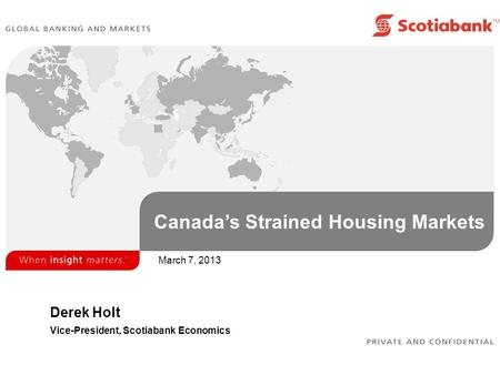 Canada's Strained Housing Markets Derek Holt Vice-President, Scotiabank Economics March 7, 2013.