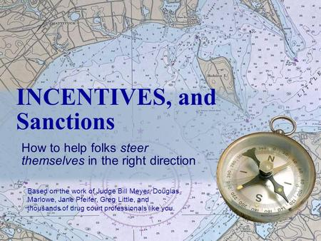 INCENTIVES, and Sanctions How to help folks steer themselves in the right direction Based on the work of Judge Bill Meyer, Douglas Marlowe, Jane Pfeifer,