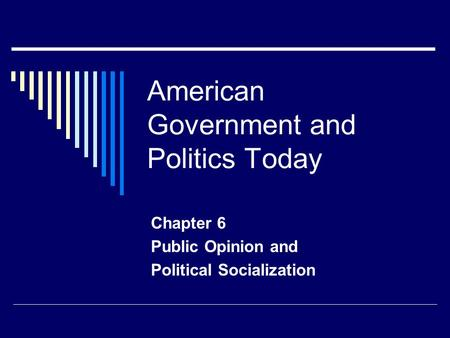 American Government and Politics Today Chapter 6 Public Opinion and Political Socialization.