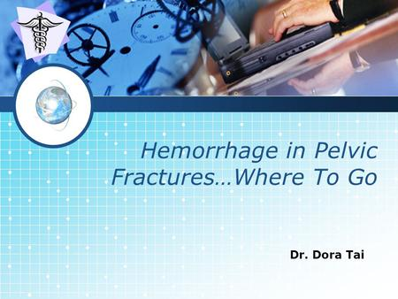LOGO Hemorrhage in Pelvic Fractures…Where To Go Dr. Dora Tai.
