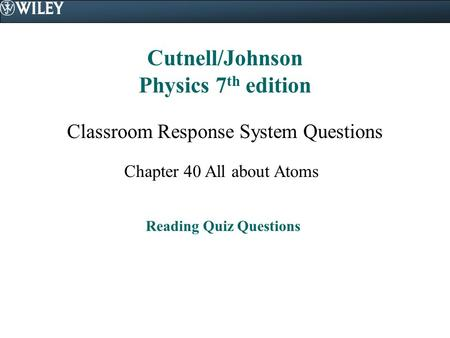 Cutnell/Johnson Physics 7 th edition Classroom Response System Questions Chapter 40 All about Atoms Reading Quiz Questions.