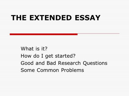 THE EXTENDED ESSAY What is it? How do I get started? Good and Bad Research Questions Some Common Problems.