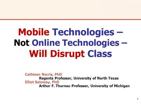 1 Cathleen Norris, PhD Regents Professor, University of North Texas Elliot Soloway, PhD Arthur F. Thurnau Professor, University of Michigan Mobile Technologies.