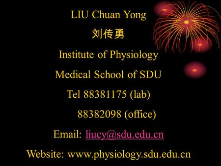 LIU Chuan Yong 刘传勇 Institute of Physiology Medical School of SDU Tel 88381175 (lab) 88382098 (office)   Website: