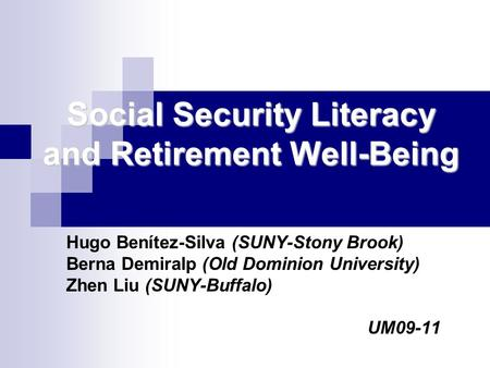 Social Security Literacy and Retirement Well-Being Hugo Benítez-Silva (SUNY-Stony Brook) Berna Demiralp (Old Dominion University) Zhen Liu (SUNY-Buffalo)
