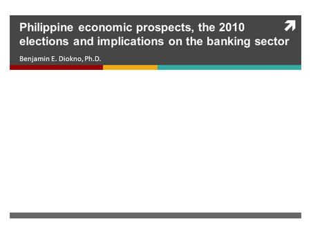  Benjamin E. Diokno, Ph.D. Philippine economic prospects, the 2010 elections and implications on the banking sector.