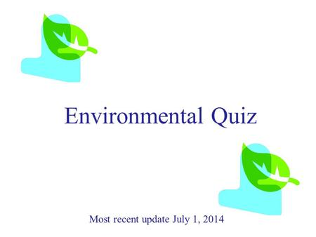 Environmental Quiz Most recent update July 1, 2014.